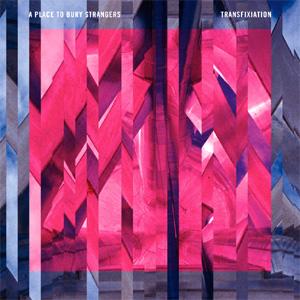 A Place To Bury Strangers - Transfixation Album Review Album Review