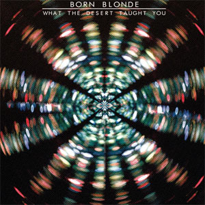 Born Blonde - What the Desert Taught You Album Review Album Review