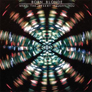 Born Blonde What the Desert Taught You Album