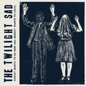 The Twilight Sad Nobody Wants To Be Here And Nobody Wants To Leave Album
