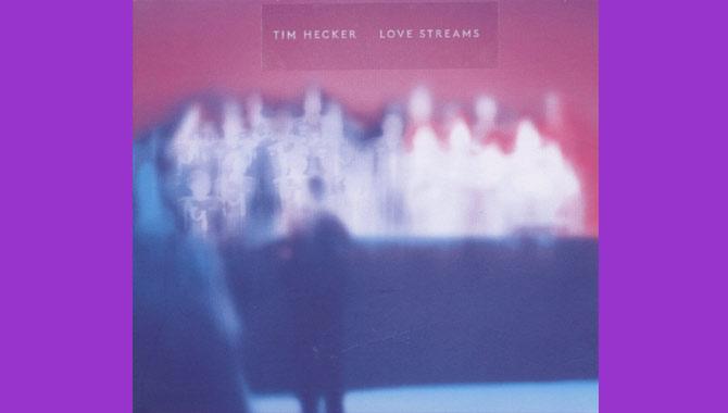 Tim Hecker Love Streams Album