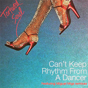 Tortured Soul Can't Keep Rhythm From A Dancer (ft. Miguel Migs mixes) Single