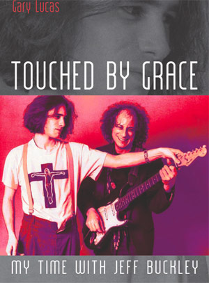 Songwriter/Guitarist Gary Lucas releases new book 'Touched By Grace - My Time With Jeff Buckley' Oct 25th 2013
