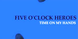 Five O'Clock Heroes Time On My Hands Single